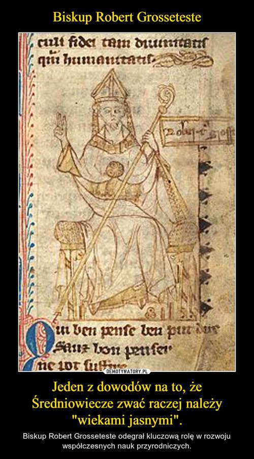 """Biskup Robert Grosseteste Jeden z dowodów na to, że Średniowiecze zwać raczej należy """"wiekami jasnymi""""."""