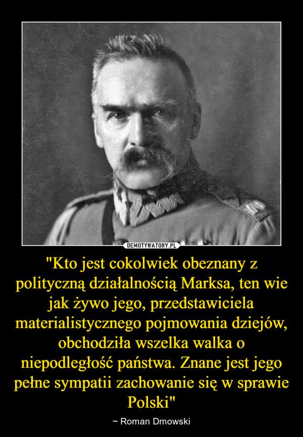 """""""Kto jest cokolwiek obeznany z polityczną działalnością Marksa, ten wie jak żywo jego, przedstawiciela materialistycznego pojmowania dziejów, obchodziła wszelka walka o niepodległość państwa. Znane jest jego pełne sympatii zachowanie się w sprawie Polski"""" – ~ Roman Dmowski"""