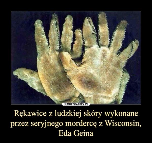 Rękawice z ludzkiej skóry wykonane przez seryjnego mordercę z Wisconsin, Eda Geina –