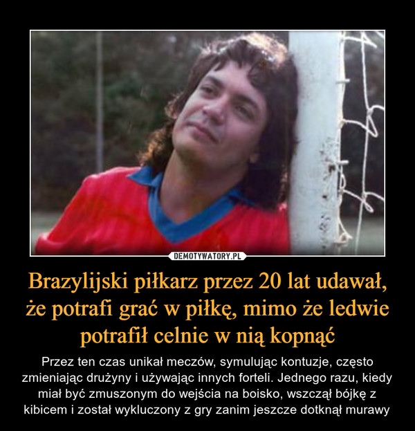 Brazylijski piłkarz przez 20 lat udawał, że potrafi grać w piłkę, mimo że ledwie potrafił celnie w nią kopnąć – Przez ten czas unikał meczów, symulując kontuzje, często zmieniając drużyny i używając innych forteli. Jednego razu, kiedy miał być zmuszonym do wejścia na boisko, wszczął bójkę z kibicem i został wykluczony z gry zanim jeszcze dotknął murawy