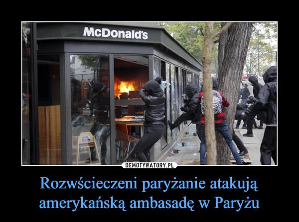 Rozwścieczeni paryżanie atakują amerykańską ambasadę w Paryżu –
