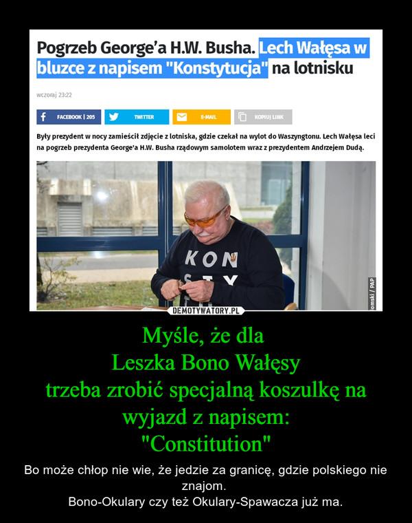 """Myśle, że dla Leszka Bono Wałęsytrzeba zrobić specjalną koszulkę na wyjazd z napisem:""""Constitution"""" – Bo może chłop nie wie, że jedzie za granicę, gdzie polskiego nie znajom. Bono-Okulary czy też Okulary-Spawacza już ma."""
