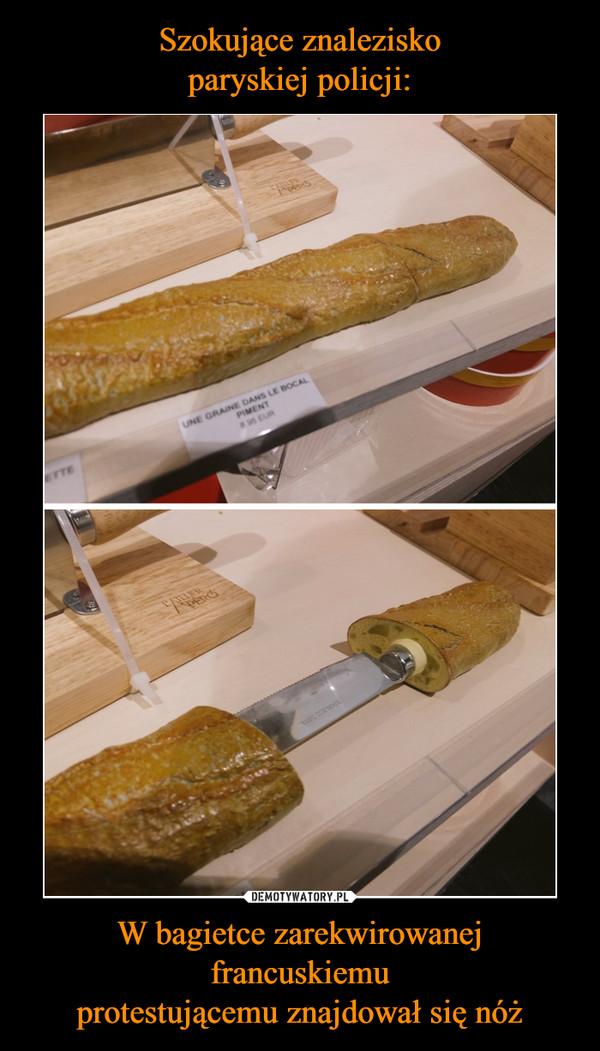 W bagietce zarekwirowanej francuskiemuprotestującemu znajdował się nóż –