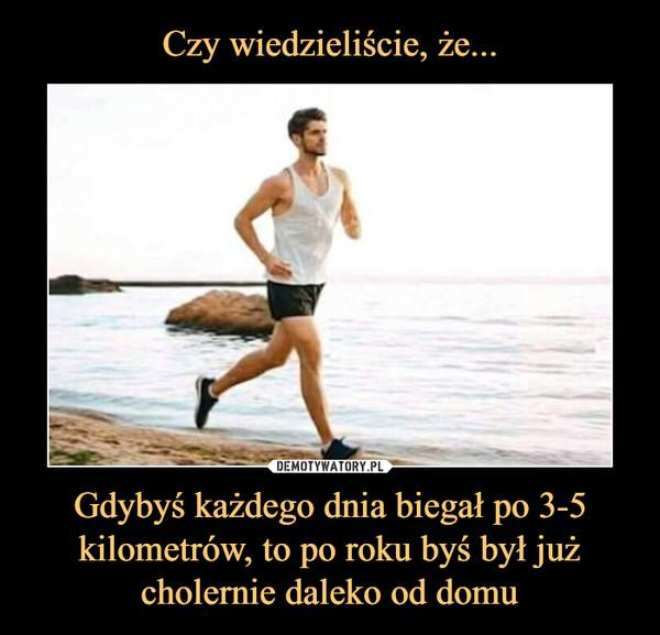 Gdybyś każdego dnia biegał po 3-5 kilometrów, to po roku byś był już cholernie daleko od domu –