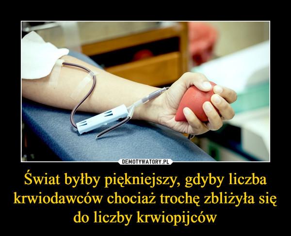Świat byłby piękniejszy, gdyby liczba krwiodawców chociaż trochę zbliżyła się do liczby krwiopijców –