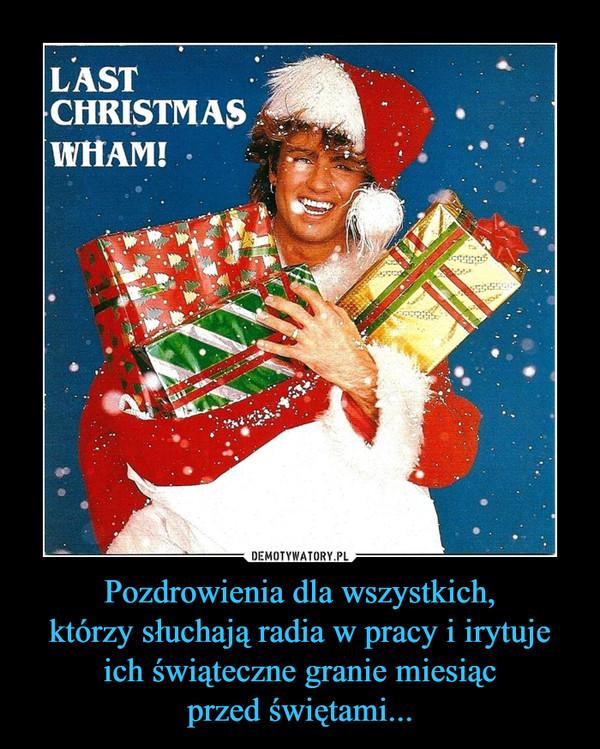 Pozdrowienia dla wszystkich,którzy słuchają radia w pracy i irytujeich świąteczne granie miesiącprzed świętami... –