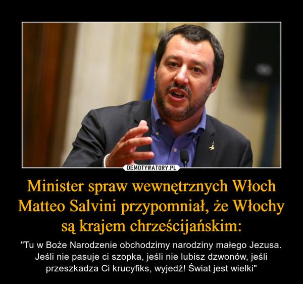 """Minister spraw wewnętrznych Włoch Matteo Salvini przypomniał, że Włochy są krajem chrześcijańskim: – """"Tu w Boże Narodzenie obchodzimy narodziny małego Jezusa. Jeśli nie pasuje ci szopka, jeśli nie lubisz dzwonów, jeśli przeszkadza Ci krucyfiks, wyjedź! Świat jest wielki"""""""