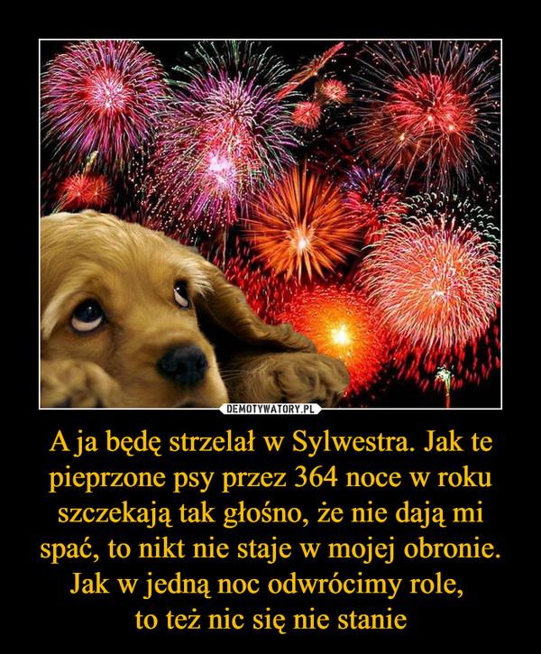 A ja będę strzelał w Sylwestra. Jak te pieprzone psy przez 364 noce w roku szczekają tak głośno, że nie dają mi spać, to nikt nie staje w mojej obronie. Jak w jedną noc odwrócimy role, to też nic się nie stanie –