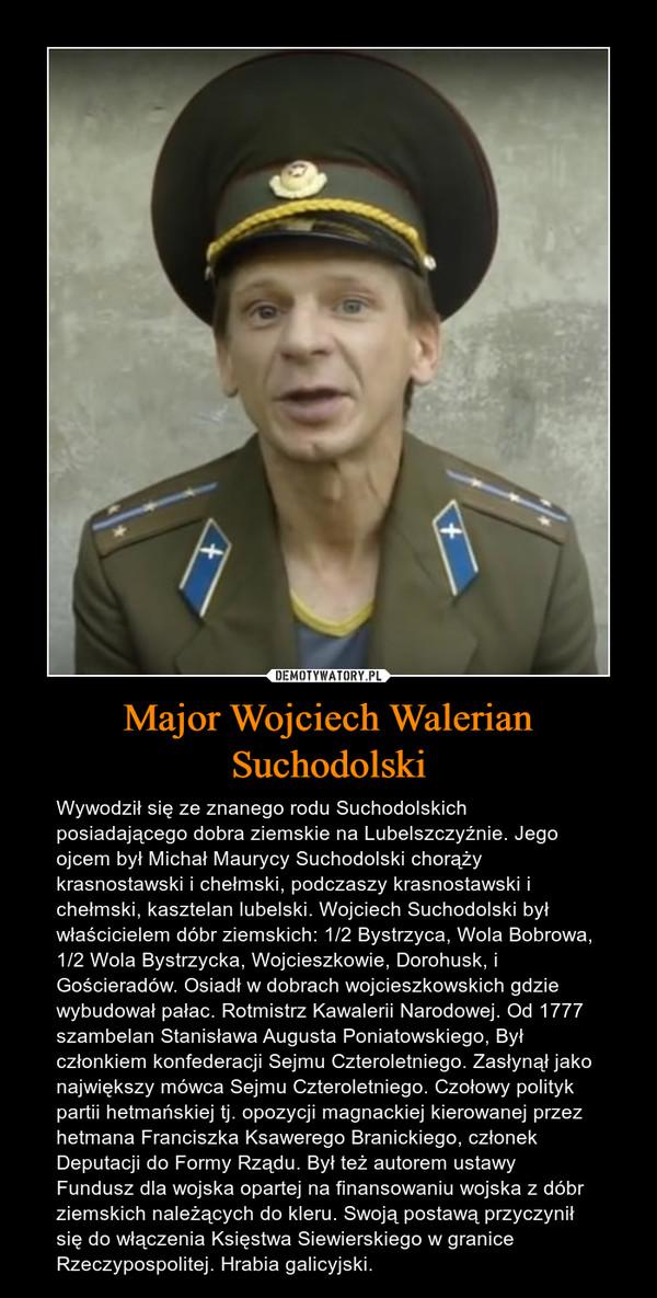 Major Wojciech Walerian Suchodolski – Wywodził się ze znanego rodu Suchodolskich posiadającego dobra ziemskie na Lubelszczyźnie. Jego ojcem był Michał Maurycy Suchodolski chorąży krasnostawski i chełmski, podczaszy krasnostawski i chełmski, kasztelan lubelski. Wojciech Suchodolski był właścicielem dóbr ziemskich: 1/2 Bystrzyca, Wola Bobrowa, 1/2 Wola Bystrzycka, Wojcieszkowie, Dorohusk, i Gościeradów. Osiadł w dobrach wojcieszkowskich gdzie wybudował pałac. Rotmistrz Kawalerii Narodowej. Od 1777 szambelan Stanisława Augusta Poniatowskiego, Był członkiem konfederacji Sejmu Czteroletniego. Zasłynął jako największy mówca Sejmu Czteroletniego. Czołowy polityk partii hetmańskiej tj. opozycji magnackiej kierowanej przez hetmana Franciszka Ksawerego Branickiego, członek Deputacji do Formy Rządu. Był też autorem ustawy Fundusz dla wojska opartej na finansowaniu wojska z dóbr ziemskich należących do kleru. Swoją postawą przyczynił się do włączenia Księstwa Siewierskiego w granice Rzeczypospolitej. Hrabia galicyjski.
