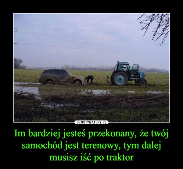 Im bardziej jesteś przekonany, że twój samochód jest terenowy, tym dalej musisz iść po traktor –