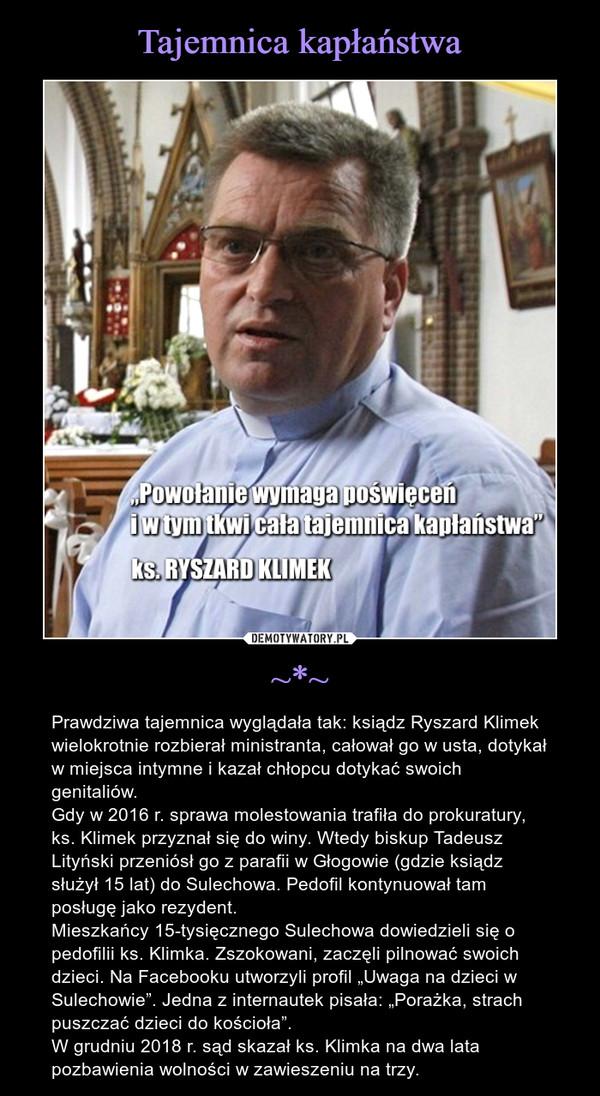"""~*~ – Prawdziwa tajemnica wyglądała tak: ksiądz Ryszard Klimek wielokrotnie rozbierał ministranta, całował go w usta, dotykał w miejsca intymne i kazał chłopcu dotykać swoich genitaliów. Gdy w 2016 r. sprawa molestowania trafiła do prokuratury, ks. Klimek przyznał się do winy. Wtedy biskup Tadeusz Lityński przeniósł go z parafii w Głogowie (gdzie ksiądz służył 15 lat) do Sulechowa. Pedofil kontynuował tam posługę jako rezydent. Mieszkańcy 15-tysięcznego Sulechowa dowiedzieli się o pedofilii ks. Klimka. Zszokowani, zaczęli pilnować swoich dzieci. Na Facebooku utworzyli profil """"Uwaga na dzieci w Sulechowie"""". Jedna z internautek pisała: """"Porażka, strach puszczać dzieci do kościoła"""".W grudniu 2018 r. sąd skazał ks. Klimka na dwa lata pozbawienia wolności w zawieszeniu na trzy."""