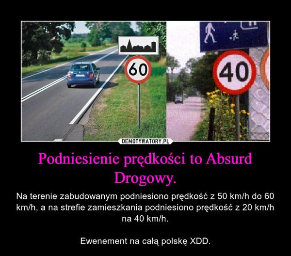Podniesienie prędkości to Absurd Drogowy. – Na terenie zabudowanym podniesiono prędkość z 50 km/h do 60 km/h, a na strefie zamieszkania podniesiono prędkość z 20 km/h na 40 km/h.Ewenement na całą polskę XDD.