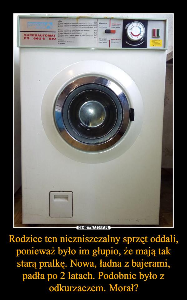 Rodzice ten niezniszczalny sprzęt oddali, ponieważ było im głupio, że mają tak starą pralkę. Nowa, ładna z bajerami, padła po 2 latach. Podobnie było z odkurzaczem. Morał? –