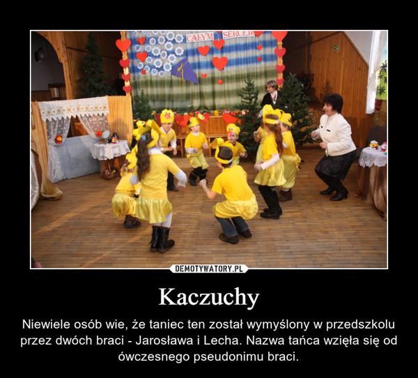 Kaczuchy – Niewiele osób wie, że taniec ten został wymyślony w przedszkolu przez dwóch braci - Jarosława i Lecha. Nazwa tańca wzięła się od ówczesnego pseudonimu braci.