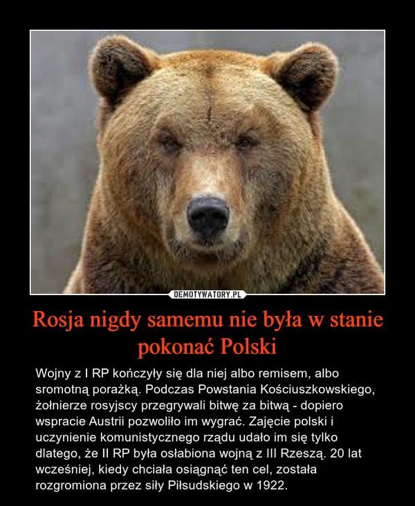 Rosja nigdy samemu nie była w stanie pokonać Polski – Wojny z I RP kończyły się dla niej albo remisem, albo sromotną porażką. Podczas Powstania Kościuszkowskiego, żołnierze rosyjscy przegrywali bitwę za bitwą - dopiero wspracie Austrii pozwoliło im wygrać. Zajęcie polski i uczynienie komunistycznego rządu udało im się tylko dlatego, że II RP była osłabiona wojną z III Rzeszą. 20 lat wcześniej, kiedy chciała osiągnąć ten cel, została rozgromiona przez siły Piłsudskiego w 1922.