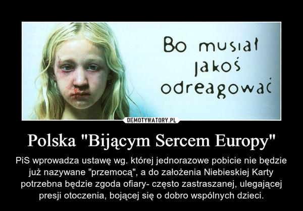"""Polska """"Bijącym Sercem Europy"""" – PiS wprowadza ustawę wg. której jednorazowe pobicie nie będzie już nazywane """"przemocą"""", a do założenia Niebieskiej Karty potrzebna będzie zgoda ofiary- często zastraszanej, ulegającej presji otoczenia, bojącej się o dobro wspólnych dzieci."""