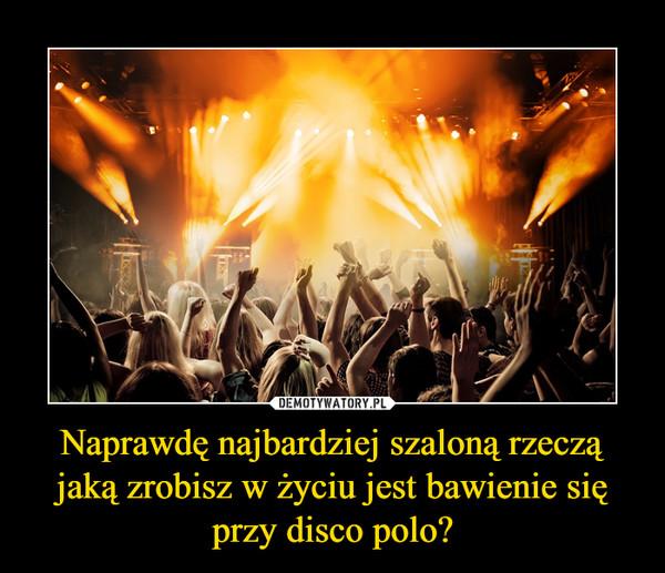 Naprawdę najbardziej szaloną rzeczą jaką zrobisz w życiu jest bawienie się przy disco polo? –