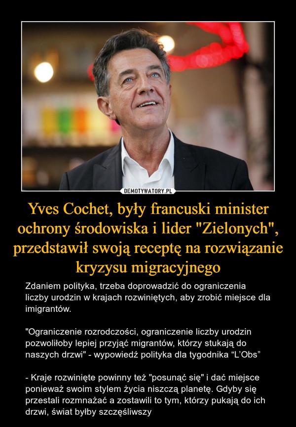 """Yves Cochet, były francuski minister ochrony środowiska i lider """"Zielonych"""", przedstawił swoją receptę na rozwiązanie kryzysu migracyjnego – Zdaniem polityka, trzeba doprowadzić do ograniczenia liczby urodzin w krajach rozwiniętych, aby zrobić miejsce dla imigrantów.""""Ograniczenie rozrodczości, ograniczenie liczby urodzin pozwoliłoby lepiej przyjąć migrantów, którzy stukają do naszych drzwi"""" - wypowiedź polityka dla tygodnika """"L'Obs""""- Kraje rozwinięte powinny też """"posunąć się"""" i dać miejsce ponieważ swoim stylem życia niszczą planetę. Gdyby się przestali rozmnażać a zostawili to tym, którzy pukają do ich drzwi, świat byłby szczęśliwszy"""
