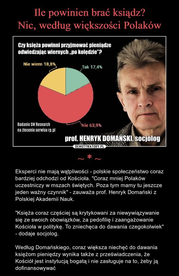 """~ * ~ – Eksperci nie mają wątpliwości - polskie społeczeństwo coraz bardziej odchodzi od Kościoła. """"Coraz mniej Polaków uczestniczy w mszach świętych. Poza tym mamy tu jeszcze jeden ważny czynnik"""" - zauważa prof. Henryk Domański z Polskiej Akademii Nauk. """"Księża coraz częściej są krytykowani za niewywiązywanie się ze swoich obowiązków, za pedofilię i zaangażowanie Kościoła w politykę. To zniechęca do dawania czegokolwiek"""" - dodaje socjolog.Według Domańskiego, coraz większa niechęć do dawania księżom pieniędzy wynika także z przeświadczenia, że Kościół jest instytucją bogatą i nie zasługuje na to, żeby ją dofinansowywać"""