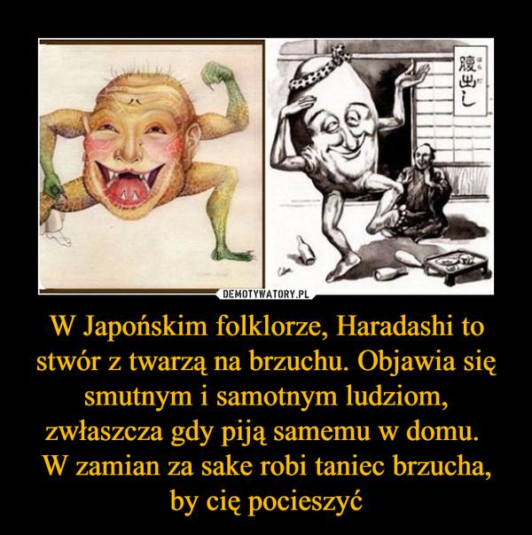 W Japońskim folklorze, Haradashi to stwór z twarzą na brzuchu. Objawia się smutnym i samotnym ludziom, zwłaszcza gdy piją samemu w domu. W zamian za sake robi taniec brzucha, by cię pocieszyć –