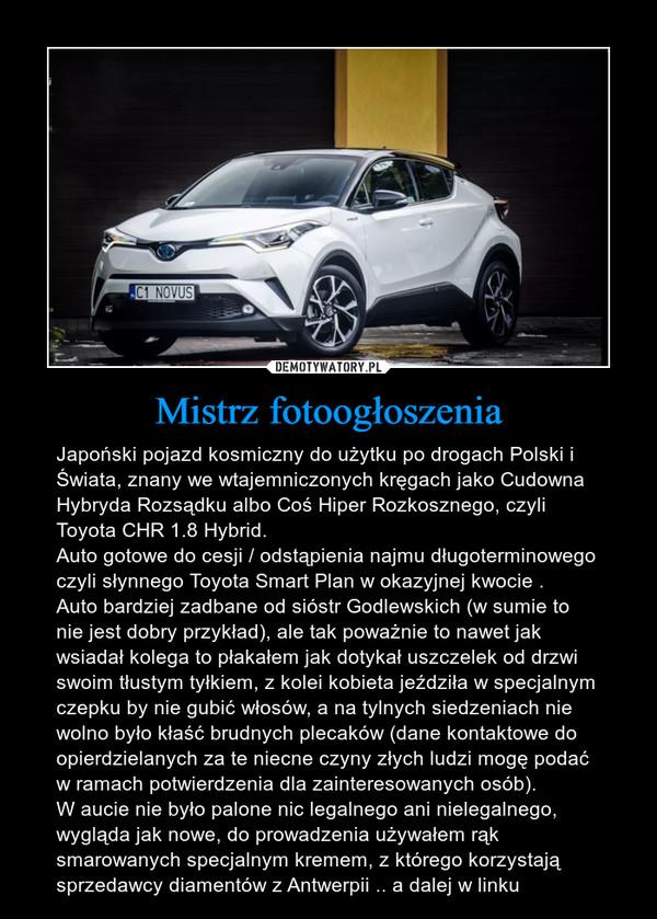 Mistrz fotoogłoszenia – Japoński pojazd kosmiczny do użytku po drogach Polski i Świata, znany we wtajemniczonych kręgach jako Cudowna Hybryda Rozsądku albo Coś Hiper Rozkosznego, czyli Toyota CHR 1.8 Hybrid.Auto gotowe do cesji / odstąpienia najmu długoterminowego czyli słynnego Toyota Smart Plan w okazyjnej kwocie .Auto bardziej zadbane od sióstr Godlewskich (w sumie to nie jest dobry przykład), ale tak poważnie to nawet jak wsiadał kolega to płakałem jak dotykał uszczelek od drzwi swoim tłustym tyłkiem, z kolei kobieta jeździła w specjalnym czepku by nie gubić włosów, a na tylnych siedzeniach nie wolno było kłaść brudnych plecaków (dane kontaktowe do opierdzielanych za te niecne czyny złych ludzi mogę podać w ramach potwierdzenia dla zainteresowanych osób).W aucie nie było palone nic legalnego ani nielegalnego, wygląda jak nowe, do prowadzenia używałem rąk smarowanych specjalnym kremem, z którego korzystają sprzedawcy diamentów z Antwerpii .. a dalej w linku
