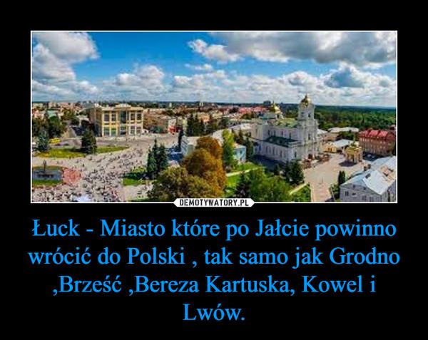 Łuck - Miasto które po Jałcie powinno wrócić do Polski , tak samo jak Grodno ,Brześć ,Bereza Kartuska, Kowel i Lwów. –