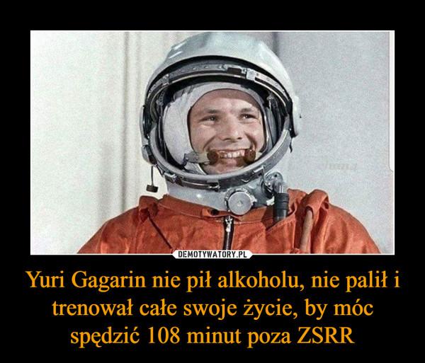 Yuri Gagarin nie pił alkoholu, nie palił i trenował całe swoje życie, by móc spędzić 108 minut poza ZSRR –