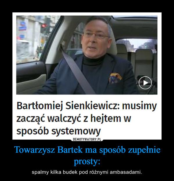 Towarzysz Bartek ma sposób zupełnie prosty: – spalmy kilka budek pod różnymi ambasadami.