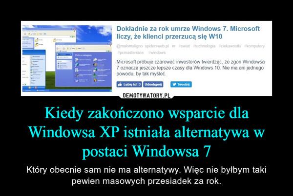 Kiedy zakończono wsparcie dla Windowsa XP istniała alternatywa w postaci Windowsa 7 – Który obecnie sam nie ma alternatywy. Więc nie byłbym taki pewien masowych przesiadek za rok.