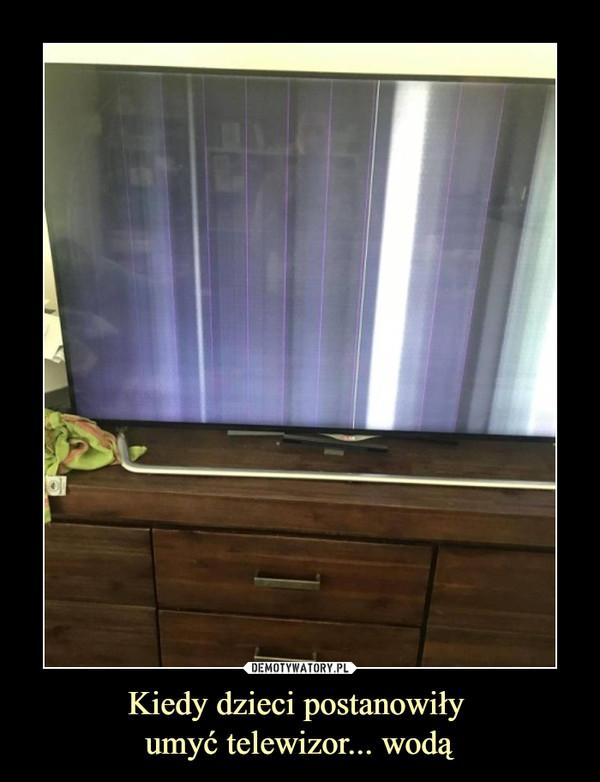 Kiedy dzieci postanowiły umyć telewizor... wodą –