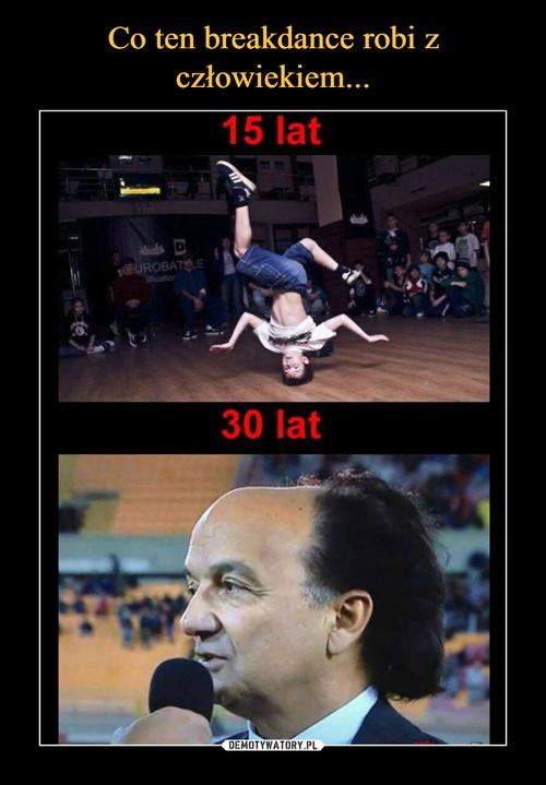 Co ten breakdance robi z człowiekiem...