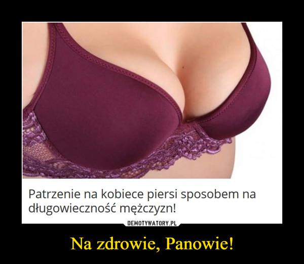 Na zdrowie, Panowie! –  Patrzenie na kobiece piersi sposobem na długowieczność mężczyzn!
