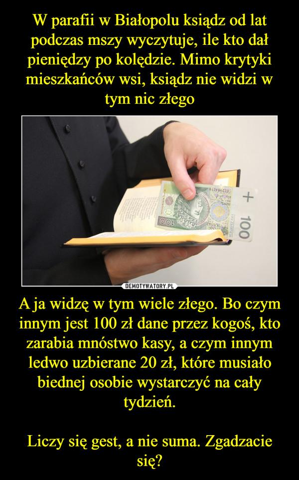 A ja widzę w tym wiele złego. Bo czym innym jest 100 zł dane przez kogoś, kto zarabia mnóstwo kasy, a czym innym ledwo uzbierane 20 zł, które musiało biednej osobie wystarczyć na cały tydzień.Liczy się gest, a nie suma. Zgadzacie się? –