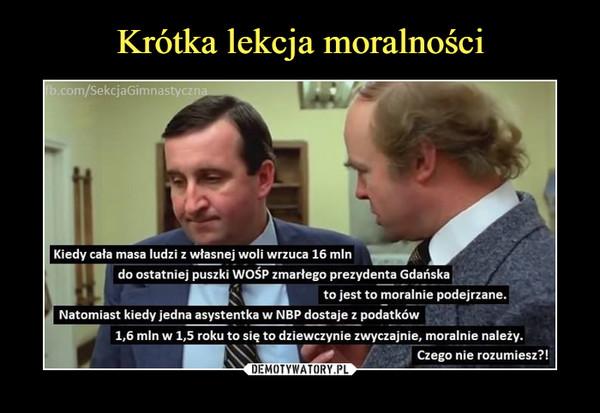 –  fb.com/SekcjaGimnastya Kiedy cała masa ludzi z własnej woli wrzuca 16 mln do ostatniej puszki WOŚP zmarłego prezydenta Gdańska to jest to moralnie podejrzane. Natomiast kiedy jedna asystentka w NBP dostaje z podatków 1,6 mln w 1,5 roku to się to dziewczynie zwyczajnie, moralnie należy. Czego nie rozumiesz?!