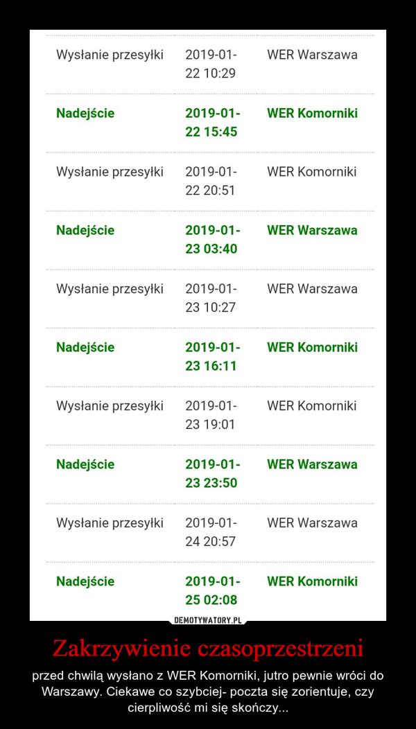 Zakrzywienie czasoprzestrzeni – przed chwilą wysłano z WER Komorniki, jutro pewnie wróci do Warszawy. Ciekawe co szybciej- poczta się zorientuje, czy cierpliwość mi się skończy... Wysłanie przesyłki WER Warszawa Nadejście WER Komorniki