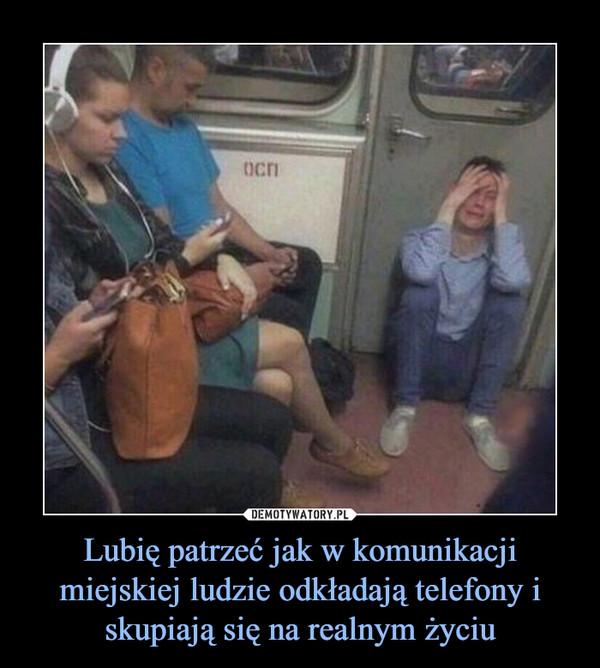 Lubię patrzeć jak w komunikacji miejskiej ludzie odkładają telefony i skupiają się na realnym życiu –