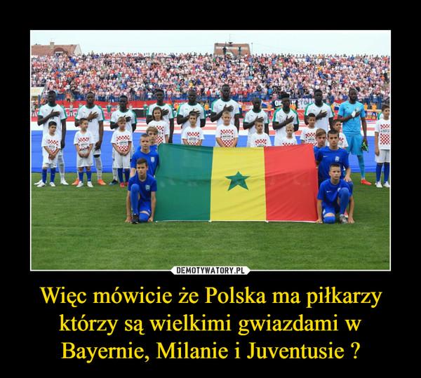 Więc mówicie że Polska ma piłkarzy którzy są wielkimi gwiazdami w Bayernie, Milanie i Juventusie ? –