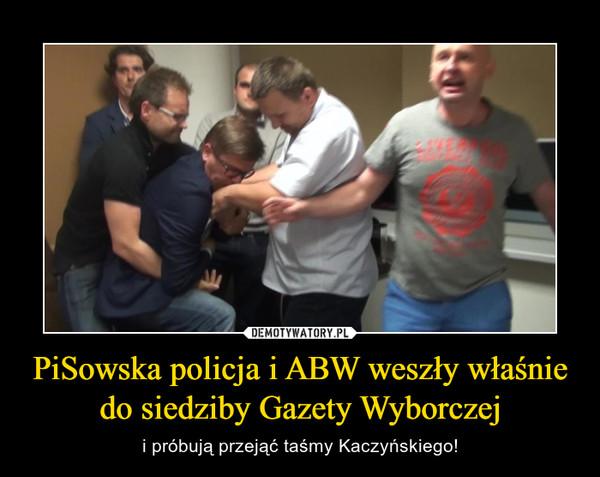 PiSowska policja i ABW weszły właśnie do siedziby Gazety Wyborczej – i próbują przejąć taśmy Kaczyńskiego!
