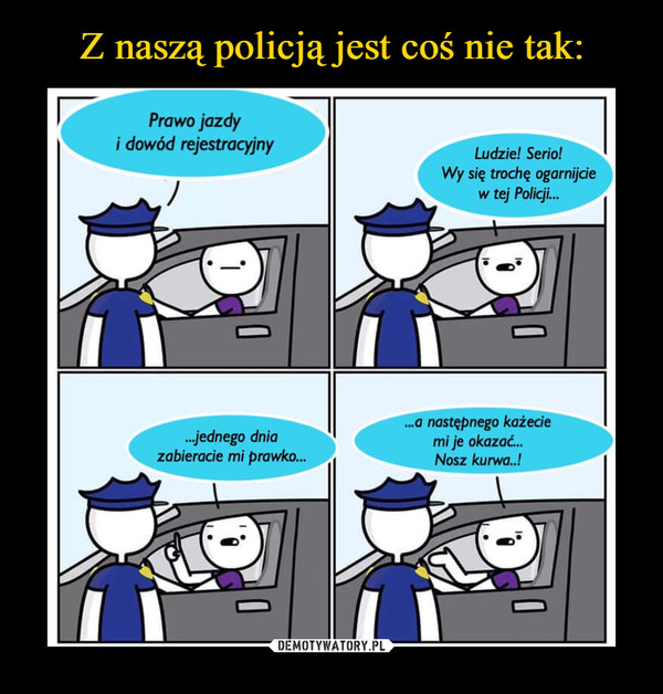 –  Prawo jazdyi dowód rejestracyjnyLudzie! Serio!Wy się trochę ogarnijcew tej Policçji...jednego dniazabieracie mi prawkoa następnego każeciemi je okazać..Nosz kurwa..!...