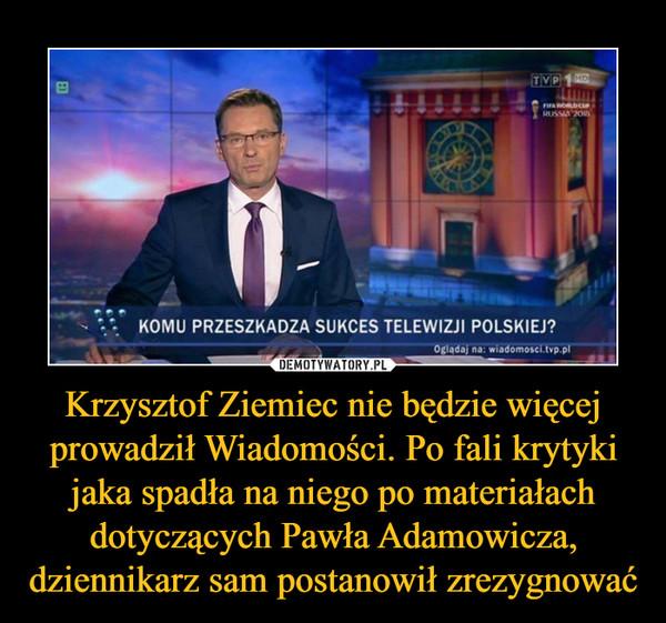 Krzysztof Ziemiec nie będzie więcej prowadził Wiadomości. Po fali krytyki jaka spadła na niego po materiałach dotyczących Pawła Adamowicza, dziennikarz sam postanowił zrezygnować –  KOMU PRZESZKADZA SUKCES POLSKIEJ TELEWIZJI?