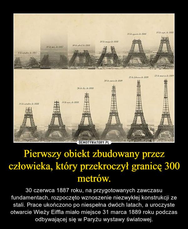 Pierwszy obiekt zbudowany przez człowieka, który przekroczył granicę 300 metrów. – 30 czerwca 1887 roku, na przygotowanych zawczasu fundamentach, rozpoczęto wznoszenie niezwykłej konstrukcji ze stali. Prace ukończono po niespełna dwóch latach, a uroczyste otwarcie Wieży Eiffla miało miejsce 31 marca 1889 roku podczas odbywającej się w Paryżu wystawy światowej.