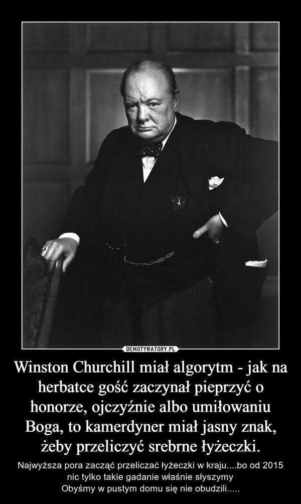 Winston Churchill miał algorytm - jak na herbatce gość zaczynał pieprzyć o honorze, ojczyźnie albo umiłowaniu Boga, to kamerdyner miał jasny znak, żeby przeliczyć srebrne łyżeczki. – Najwyższa pora zacząć przeliczać łyżeczki w kraju....bo od 2015 nic tylko takie gadanie właśnie słyszymyObyśmy w pustym domu się nie obudzili.....