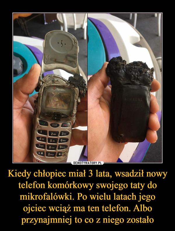 Kiedy chłopiec miał 3 lata, wsadził nowy telefon komórkowy swojego taty do mikrofalówki. Po wielu latach jego ojciec wciąż ma ten telefon. Albo przynajmniej to co z niego zostało –