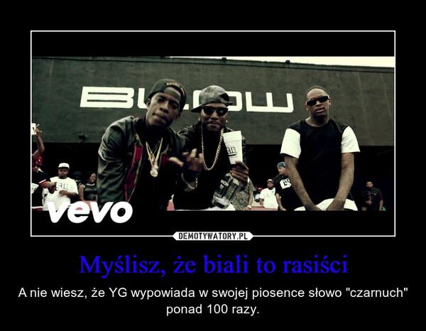 """Myślisz, że biali to rasiści – A nie wiesz, że YG wypowiada w swojej piosence słowo """"czarnuch"""" ponad 100 razy."""