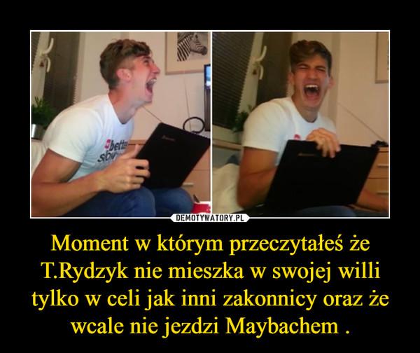Moment w którym przeczytałeś że T.Rydzyk nie mieszka w swojej willi tylko w celi jak inni zakonnicy oraz że wcale nie jezdzi Maybachem . –
