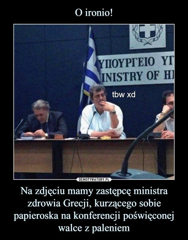 Na zdjęciu mamy zastępcę ministra zdrowia Grecji, kurzącego sobie papieroska na konferencji poświęconej walce z paleniem –