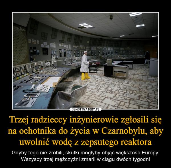 Trzej radzieccy inżynierowie zgłosili się na ochotnika do życia w Czarnobylu, aby uwolnić wodę z zepsutego reaktora