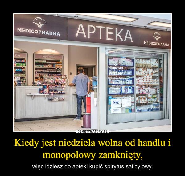 Kiedy jest niedziela wolna od handlu i monopolowy zamknięty, – więc idziesz do apteki kupić spirytus salicylowy.