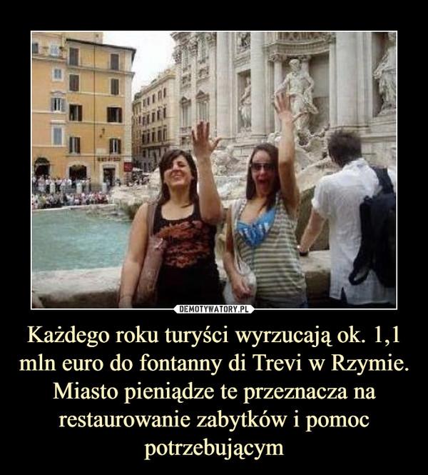 Każdego roku turyści wyrzucają ok. 1,1 mln euro do fontanny di Trevi w Rzymie. Miasto pieniądze te przeznacza na restaurowanie zabytków i pomoc potrzebującym –