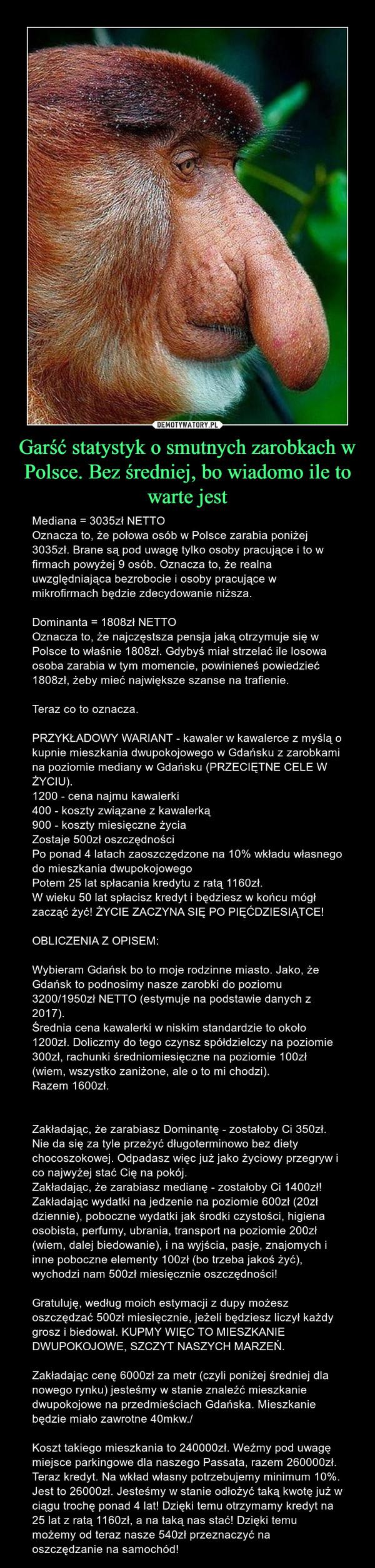 Garść statystyk o smutnych zarobkach w Polsce. Bez średniej, bo wiadomo ile to warte jest – Mediana = 3035zł NETTOOznacza to, że połowa osób w Polsce zarabia poniżej 3035zł. Brane są pod uwagę tylko osoby pracujące i to w firmach powyżej 9 osób. Oznacza to, że realna uwzględniająca bezrobocie i osoby pracujące w mikrofirmach będzie zdecydowanie niższa. Dominanta = 1808zł NETTOOznacza to, że najczęstsza pensja jaką otrzymuje się w Polsce to właśnie 1808zł. Gdybyś miał strzelać ile losowa osoba zarabia w tym momencie, powinieneś powiedzieć 1808zł, żeby mieć największe szanse na trafienie.Teraz co to oznacza.PRZYKŁADOWY WARIANT - kawaler w kawalerce z myślą o kupnie mieszkania dwupokojowego w Gdańsku z zarobkami na poziomie mediany w Gdańsku (PRZECIĘTNE CELE W ŻYCIU).1200 - cena najmu kawalerki400 - koszty związane z kawalerką900 - koszty miesięczne życiaZostaje 500zł oszczędnościPo ponad 4 latach zaoszczędzone na 10% wkładu własnego do mieszkania dwupokojowegoPotem 25 lat spłacania kredytu z ratą 1160zł.W wieku 50 lat spłacisz kredyt i będziesz w końcu mógł zacząć żyć! ŻYCIE ZACZYNA SIĘ PO PIĘĆDZIESIĄTCE!OBLICZENIA Z OPISEM:Wybieram Gdańsk bo to moje rodzinne miasto. Jako, że Gdańsk to podnosimy nasze zarobki do poziomu 3200/1950zł NETTO (estymuje na podstawie danych z 2017).Średnia cena kawalerki w niskim standardzie to około 1200zł. Doliczmy do tego czynsz spółdzielczy na poziomie 300zł, rachunki średniomiesięczne na poziomie 100zł (wiem, wszystko zaniżone, ale o to mi chodzi).Razem 1600zł.Zakładając, że zarabiasz Dominantę - zostałoby Ci 350zł. Nie da się za tyle przeżyć długoterminowo bez diety chocoszokowej. Odpadasz więc już jako życiowy przegryw i co najwyżej stać Cię na pokój.Zakładając, że zarabiasz medianę - zostałoby Ci 1400zł! Zakładając wydatki na jedzenie na poziomie 600zł (20zł dziennie), poboczne wydatki jak środki czystości, higiena osobista, perfumy, ubrania, transport na poziomie 200zł (wiem, dalej biedowanie), i na wyjścia, pasje, znajomych i inne 